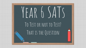 Year 6 SATs – To Test or Not To Test – That is The Question